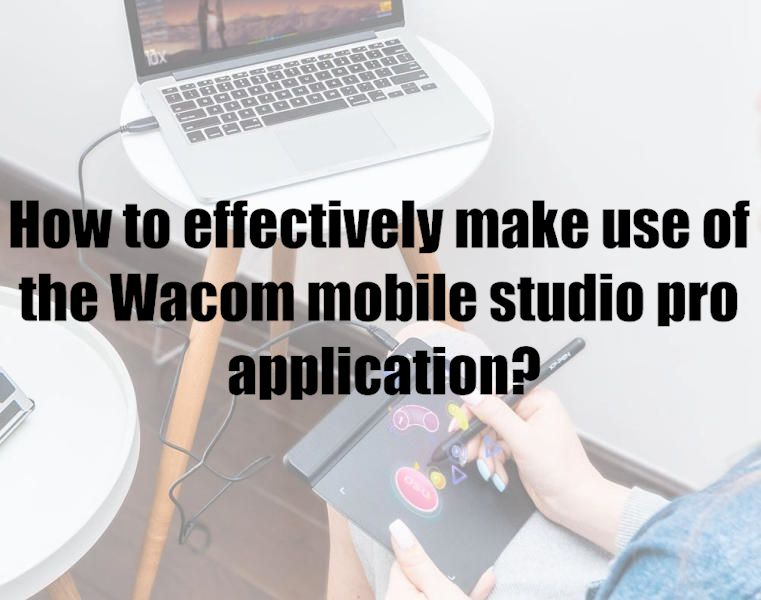 How to effectively make use of the Wacom mobile studio pro application?