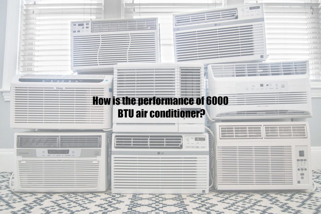 How is the performance of 6000 BTU air conditioner?